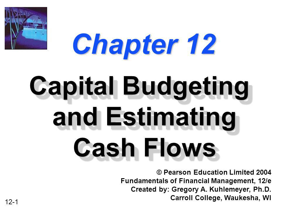 12-1 Chapter 12 Capital Budgeting and Estimating Cash Flows © Pearson Education Limited 2004 Fundamentals of Financial Management, 12/e Created by: Gr