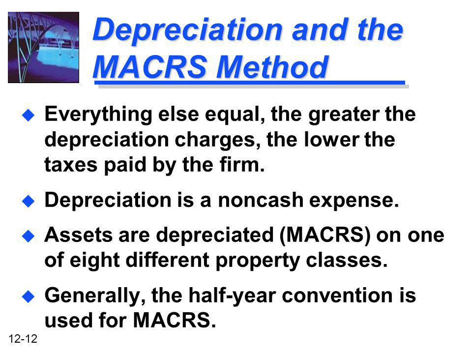 12-12 Depreciation and the MACRS Method u Everything else equal, the greater the depreciation charges, the lower the taxes paid by the firm. u Depreci