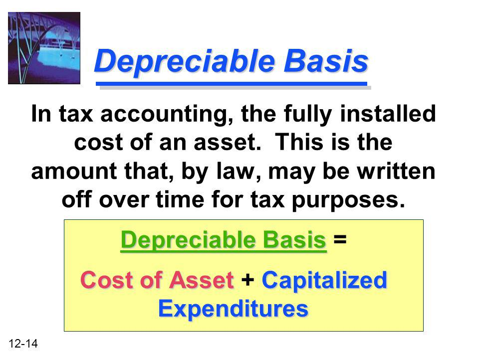 12-14 Depreciable Basis In tax accounting, the fully installed cost of an asset. This is the amount that, by law, may be written off over time for tax