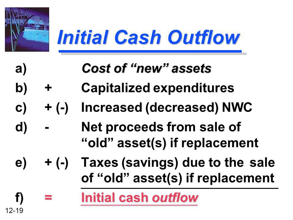 12-19 Initial Cash Outflow Cost of new assets a) Cost of new assets b)+ Capitalized expenditures c)+ (-) Increased (decreased) NWC d)- Net proceeds fr