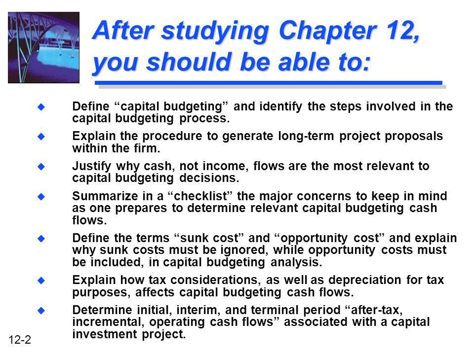 12-2 After studying Chapter 12, you should be able to: u Define capital budgeting and identify the steps involved in the capital budgeting process. u