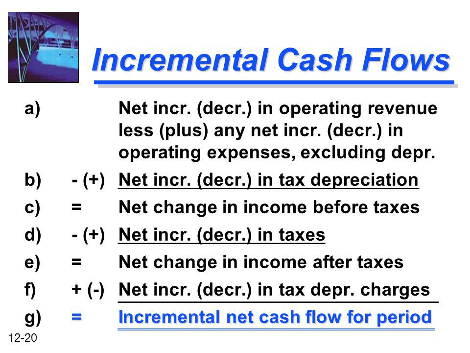 12-20 Incremental Cash Flows a)Net incr. (decr.) in operating revenue less (plus) any net incr. (decr.) in operating expenses, excluding depr. b)- (+)