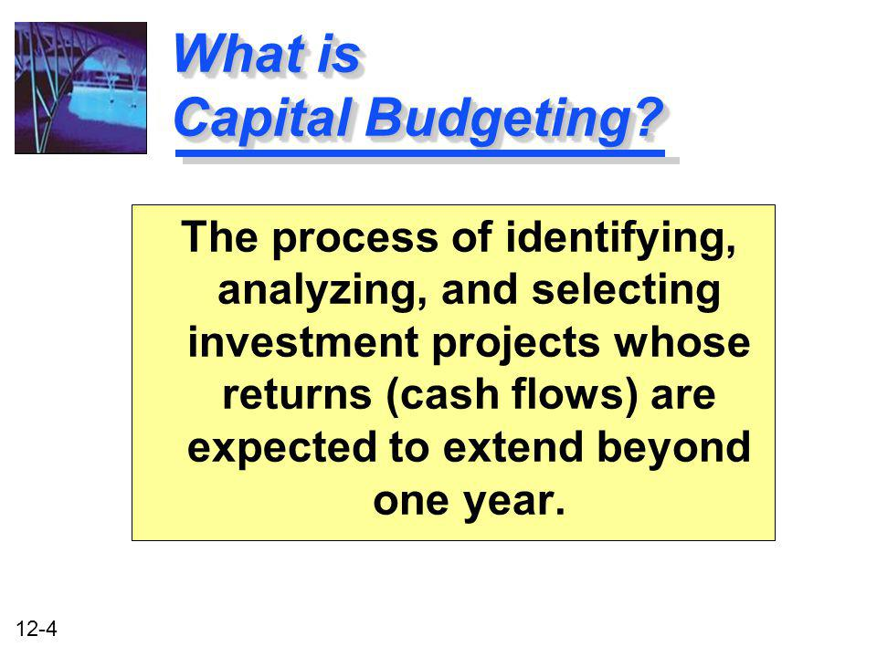 12-4 What is Capital Budgeting? The process of identifying, analyzing, and selecting investment projects whose returns (cash flows) are expected to ex