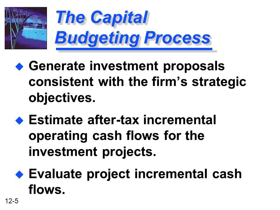 12-6 The Capital Budgeting Process u Select projects based on a value- maximizing acceptance criterion.
