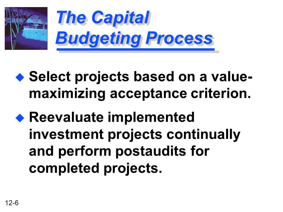 12-6 The Capital Budgeting Process u Select projects based on a value- maximizing acceptance criterion. u Reevaluate implemented investment projects c
