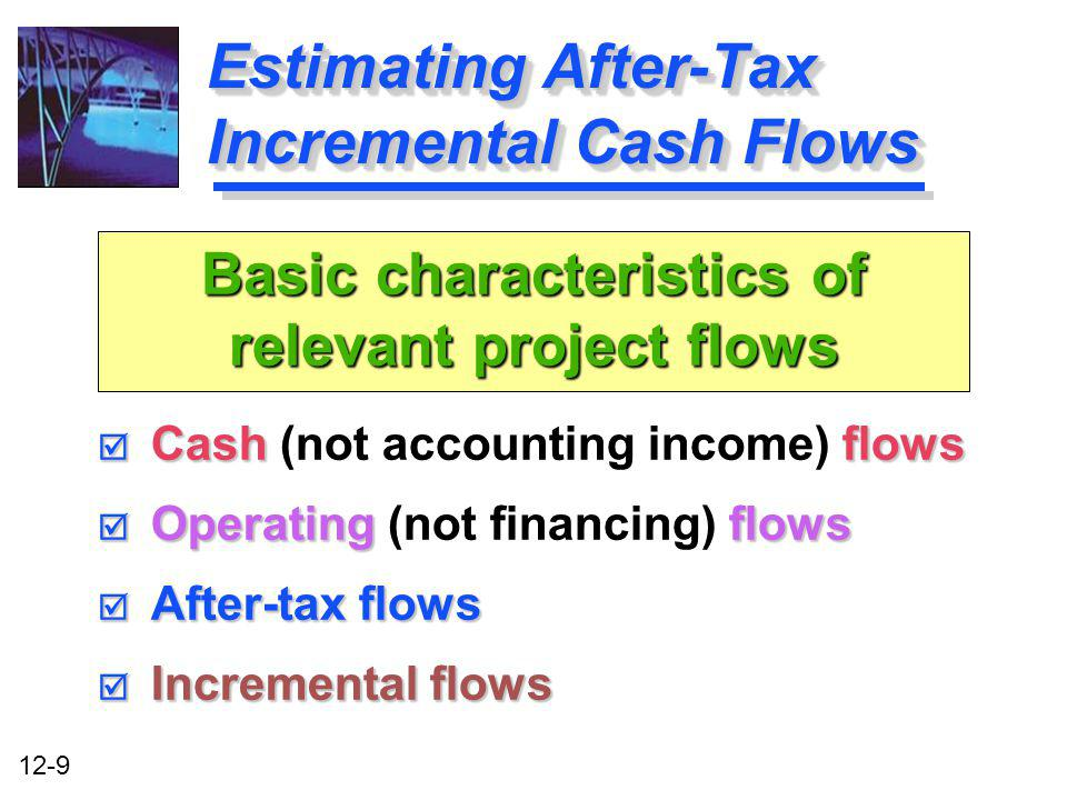 12-9 Estimating After-Tax Incremental Cash Flows Cashflows Cash (not accounting income) flows Operatingflows Operating (not financing) flows After-tax