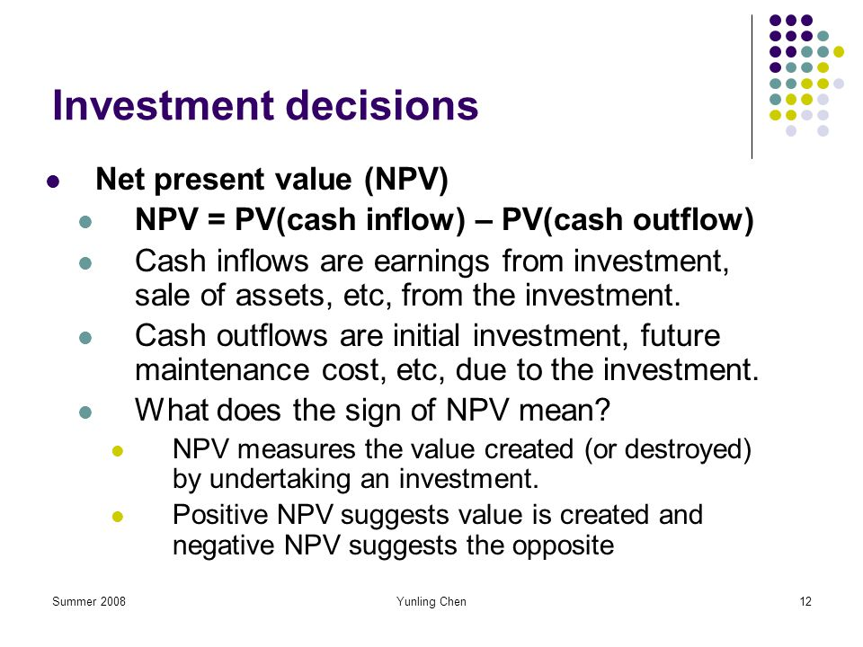 Summer 2008Yunling Chen12 Investment decisions Net present value (NPV) NPV = PV(cash inflow) – PV(cash outflow) Cash inflows are earnings from investm