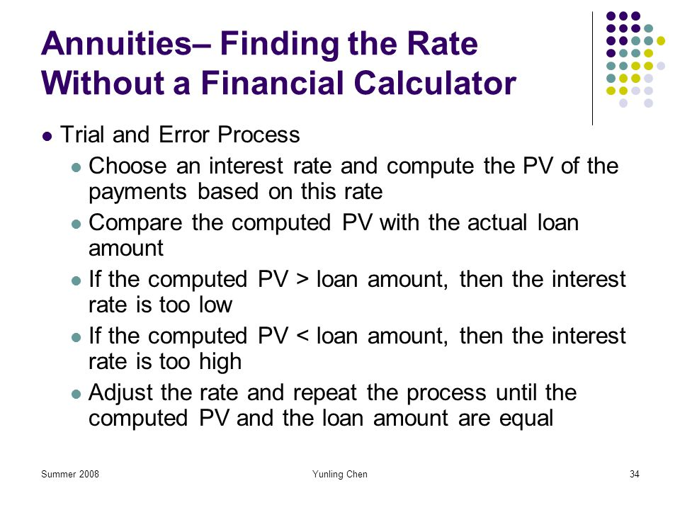 Summer 2008Yunling Chen34 Annuities– Finding the Rate Without a Financial Calculator Trial and Error Process Choose an interest rate and compute the P