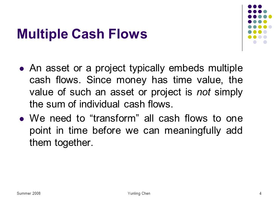 Summer 2008Yunling Chen4 Multiple Cash Flows An asset or a project typically embeds multiple cash flows. Since money has time value, the value of such