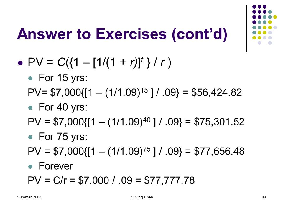 Summer 2008Yunling Chen44 Answer to Exercises (contd) PV = C({1 – [1/(1 + r)] t } / r ) For 15 yrs: PV= $7,000{[1 – (1/1.09) 15 ] /.09} = $56,424.82 F