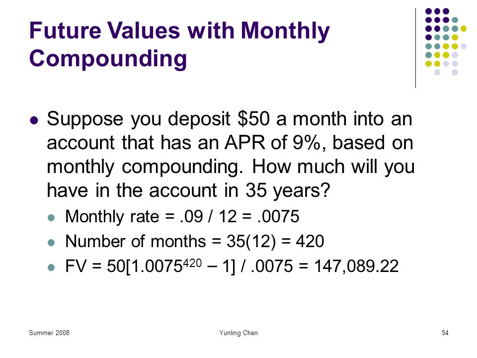 Summer 2008Yunling Chen54 Future Values with Monthly Compounding Suppose you deposit $50 a month into an account that has an APR of 9%, based on month