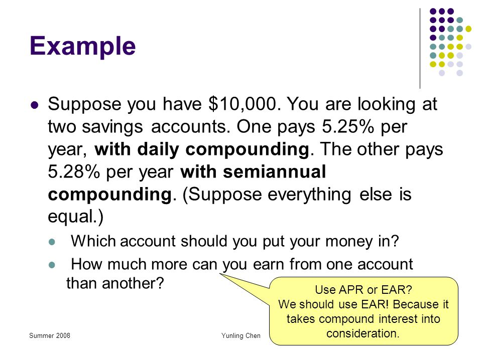 Summer 2008Yunling Chen55 Example Suppose you have $10,000. You are looking at two savings accounts. One pays 5.25% per year, with daily compounding.