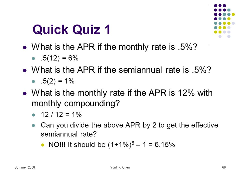 Summer 2008Yunling Chen60 Quick Quiz 1 What is the APR if the monthly rate is.5%?.5(12) = 6% What is the APR if the semiannual rate is.5%?.5(2) = 1% W