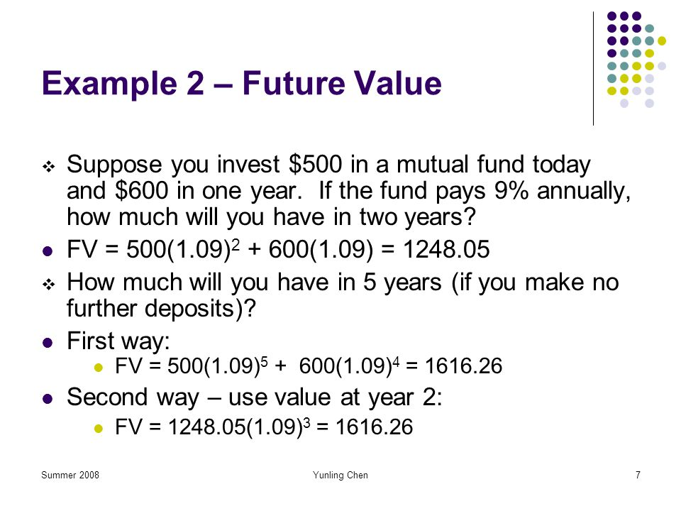 Summer 2008Yunling Chen7 Example 2 – Future Value Suppose you invest $500 in a mutual fund today and $600 in one year. If the fund pays 9% annually, h