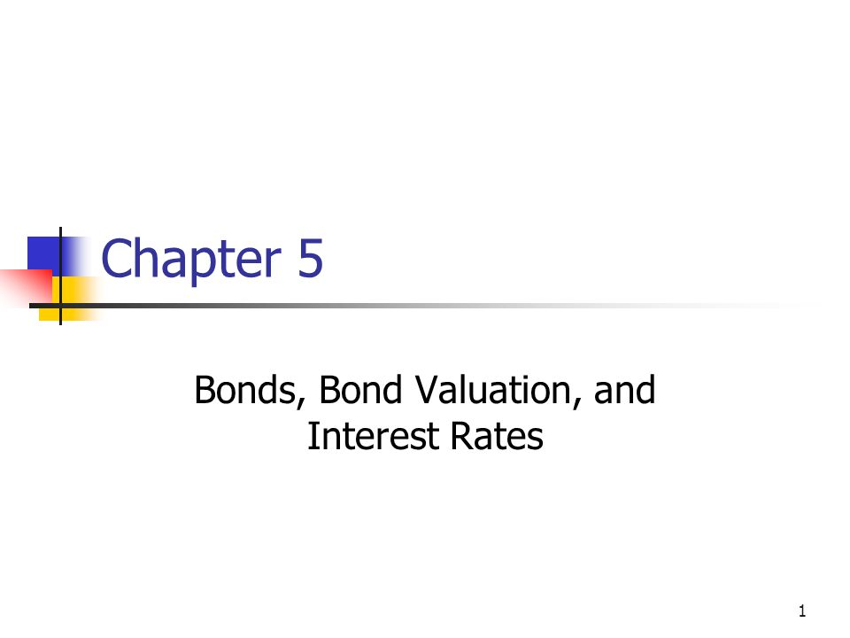 1 Chapter 5 Bonds, Bond Valuation, and Interest Rates