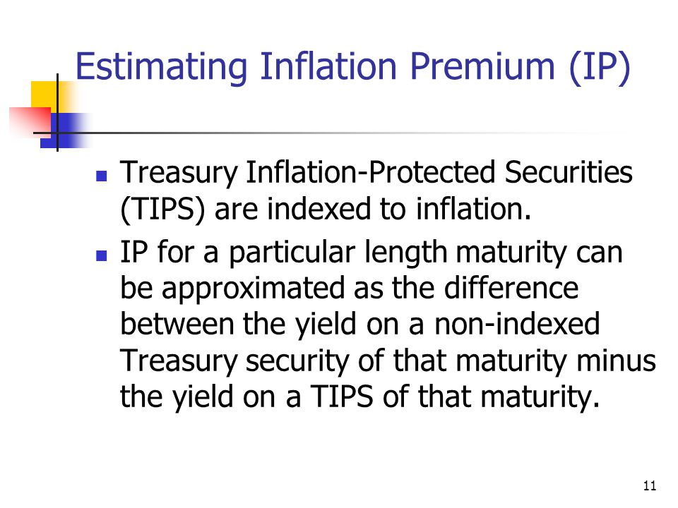11 Estimating Inflation Premium (IP) Treasury Inflation-Protected Securities (TIPS) are indexed to inflation. IP for a particular length maturity can