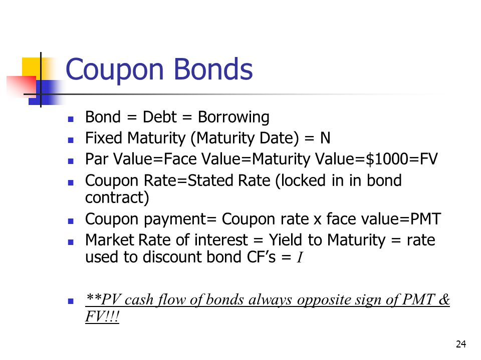Coupon Bonds Bond = Debt = Borrowing Fixed Maturity (Maturity Date) = N Par Value=Face Value=Maturity Value=$1000=FV Coupon Rate=Stated Rate (locked i