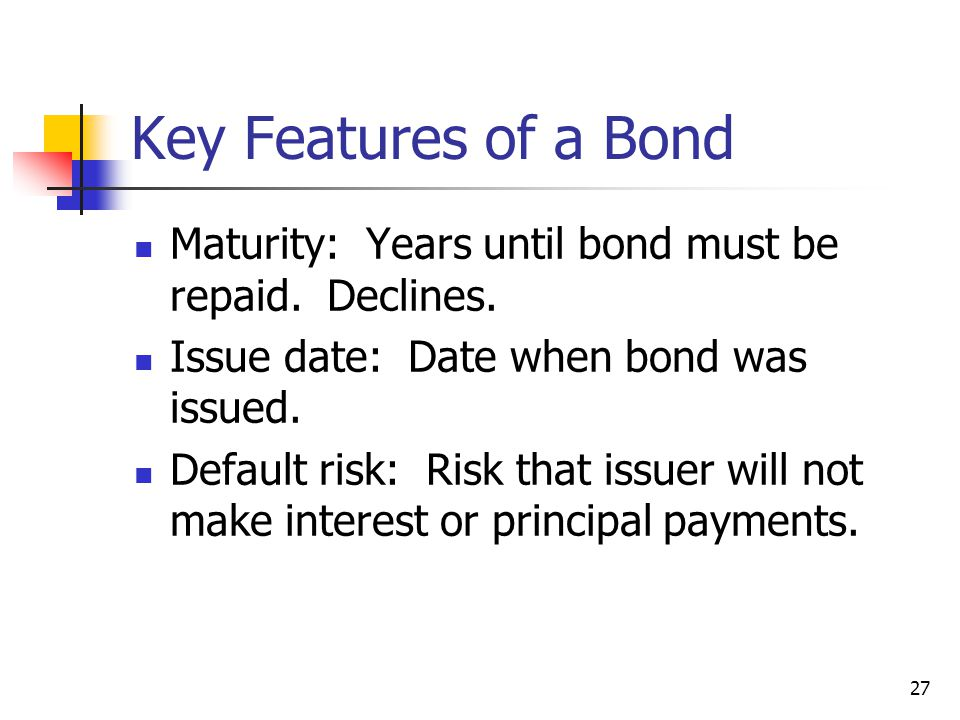 Key Features of a Bond Maturity: Years until bond must be repaid. Declines. Issue date: Date when bond was issued. Default risk: Risk that issuer will