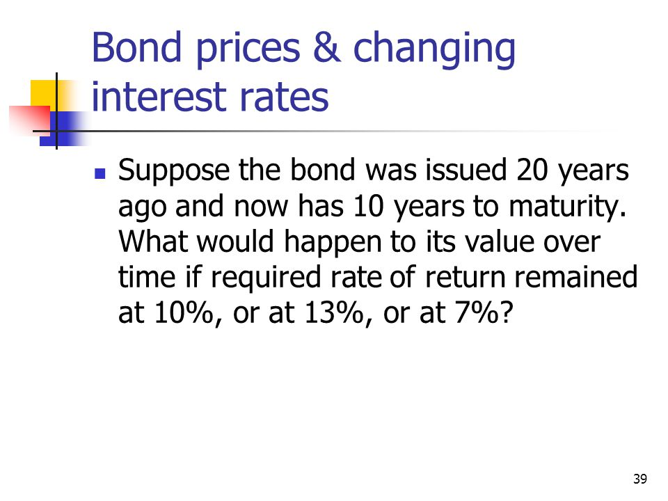 39 Bond prices & changing interest rates Suppose the bond was issued 20 years ago and now has 10 years to maturity. What would happen to its value ove
