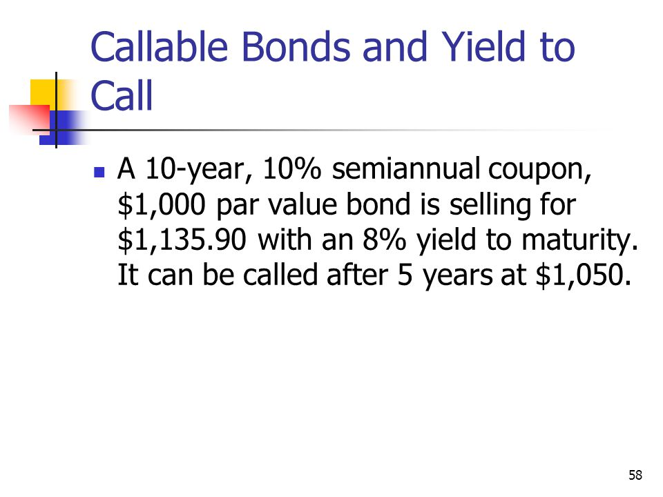 58 Callable Bonds and Yield to Call A 10-year, 10% semiannual coupon, $1,000 par value bond is selling for $1,135.90 with an 8% yield to maturity. It