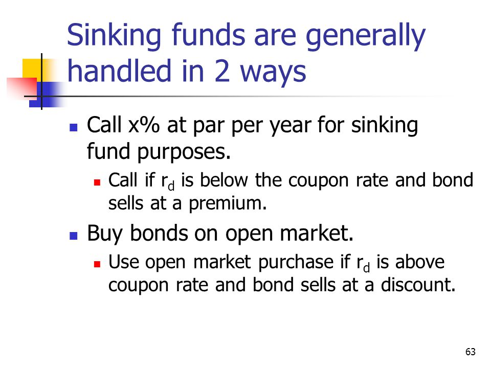 63 Sinking funds are generally handled in 2 ways Call x% at par per year for sinking fund purposes. Call if r d is below the coupon rate and bond sell