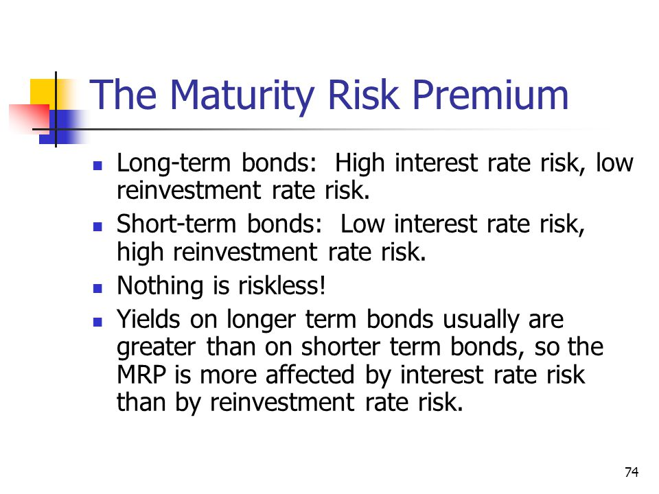 74 The Maturity Risk Premium Long-term bonds: High interest rate risk, low reinvestment rate risk. Short-term bonds: Low interest rate risk, high rein