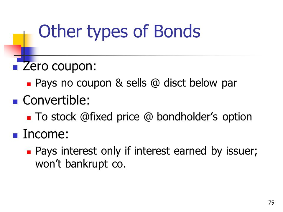 Other types of Bonds Zero coupon: Pays no coupon & sells @ disct below par Convertible: To stock @fixed price @ bondholders option Income: Pays intere