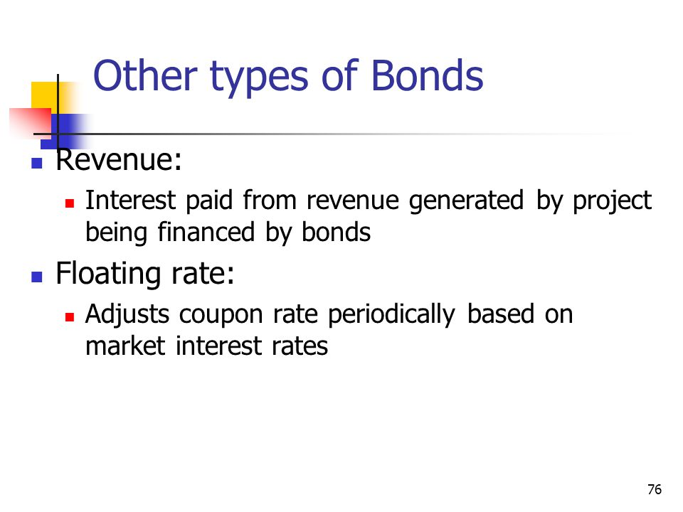 Other types of Bonds Revenue: Interest paid from revenue generated by project being financed by bonds Floating rate: Adjusts coupon rate periodically