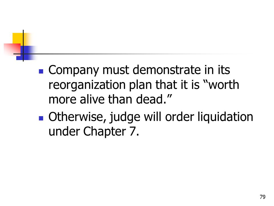 79 Company must demonstrate in its reorganization plan that it is worth more alive than dead. Otherwise, judge will order liquidation under Chapter 7.