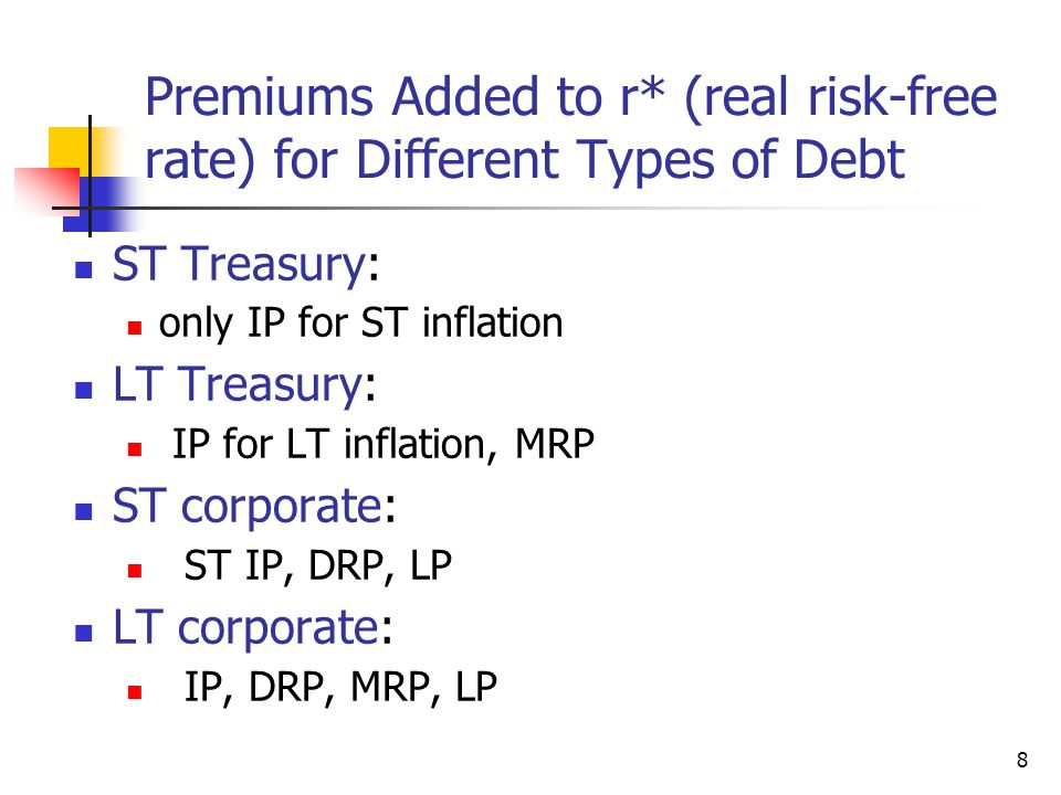 Premiums Added to r* (real risk-free rate) for Different Types of Debt ST Treasury: only IP for ST inflation LT Treasury: IP for LT inflation, MRP ST