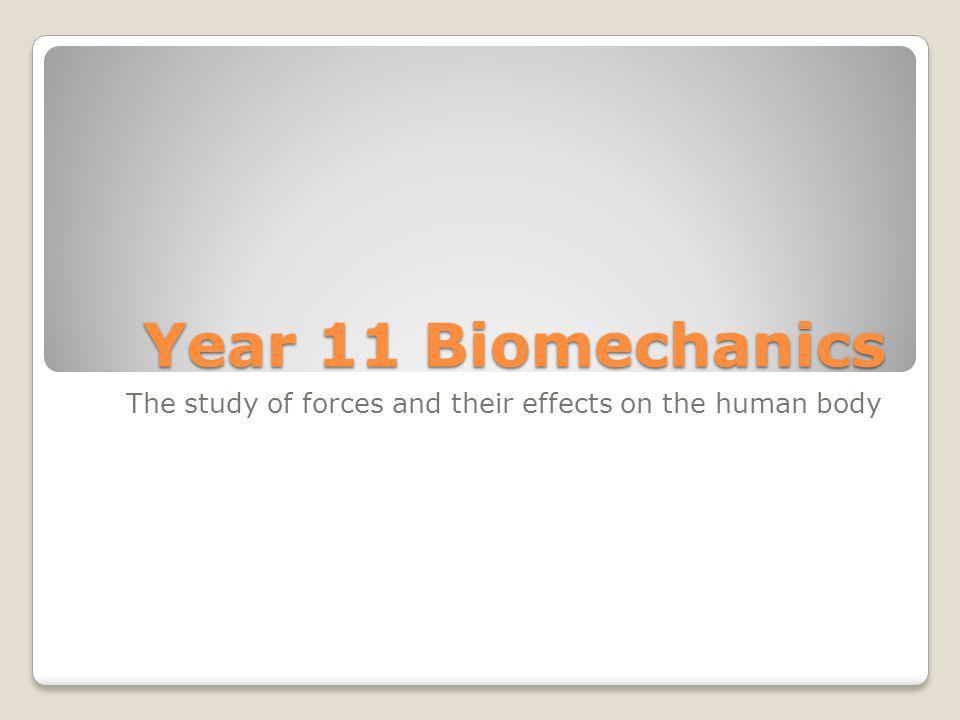 Year 11 Biomechanics The study of forces and their effects on the human body