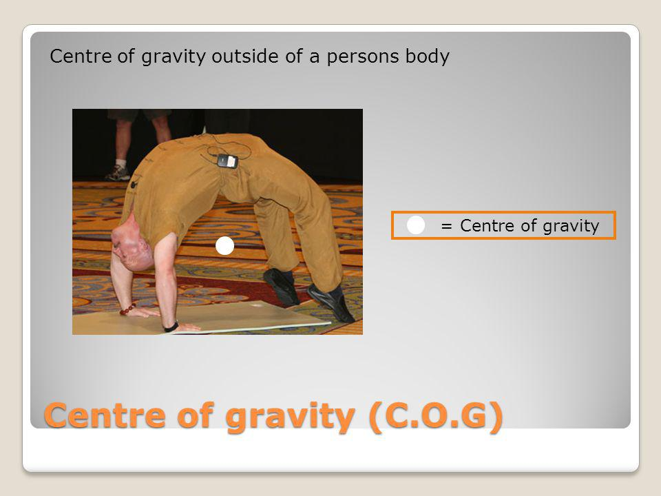 Centre of gravity (C.O.G) Centre of gravity outside of a persons body = Centre of gravity