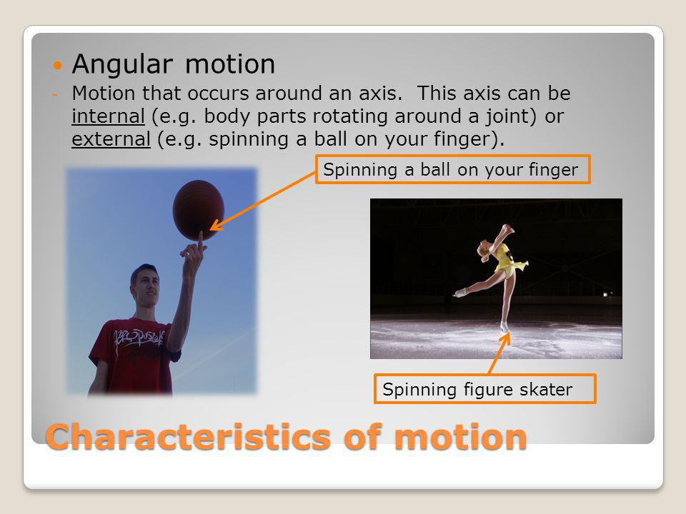Characteristics of motion Angular motion - Motion that occurs around an axis. This axis can be internal (e.g. body parts rotating around a joint) or e