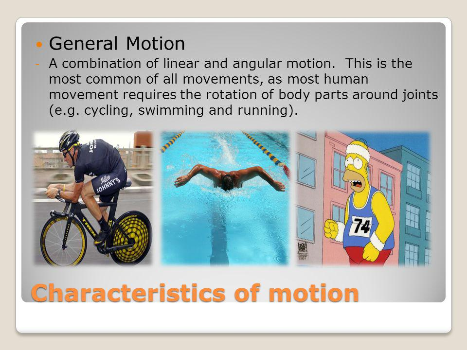 Characteristics of motion General Motion - A combination of linear and angular motion. This is the most common of all movements, as most human movemen