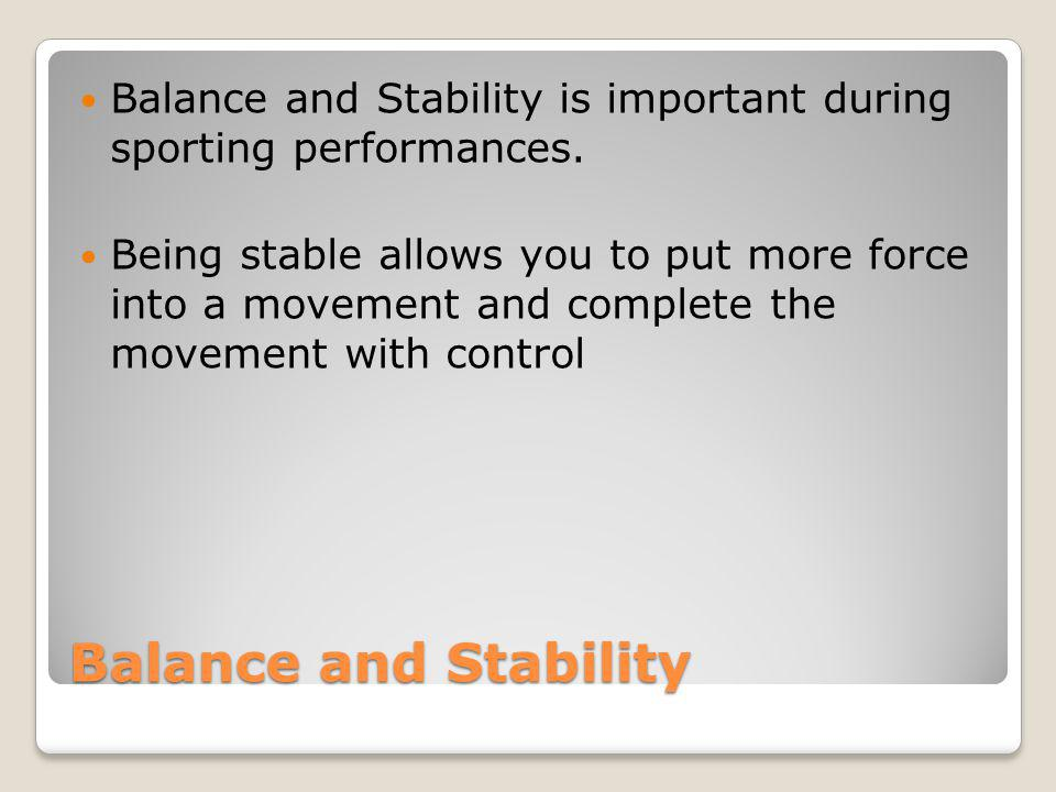 Balance and Stability Balance and Stability is important during sporting performances. Being stable allows you to put more force into a movement and c