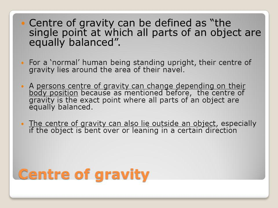 Centre of gravity Centre of gravity can be defined as the single point at which all parts of an object are equally balanced. For a normal human being