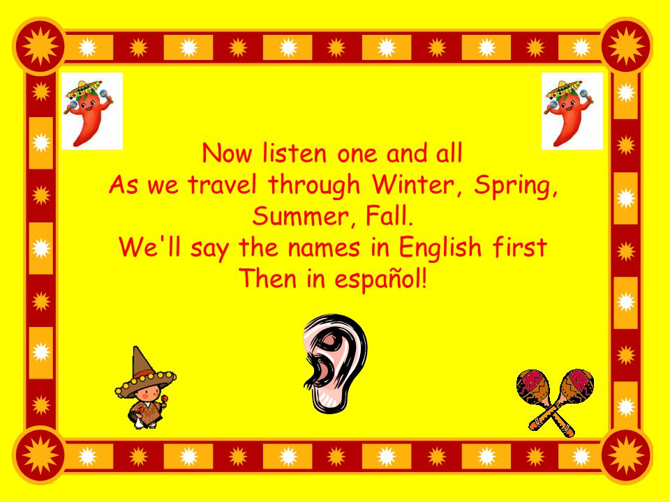 Now listen one and all As we travel through Winter, Spring, Summer, Fall. We'll say the names in English first Then in español!