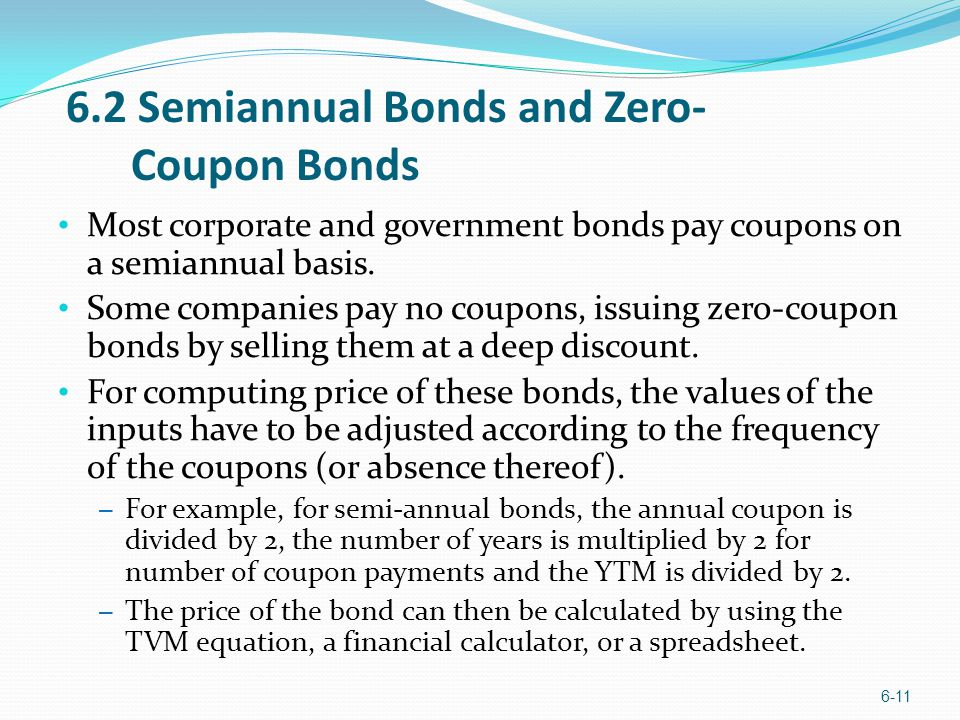 Most corporate and government bonds pay coupons on a semiannual basis. Some companies pay no coupons, issuing zero-coupon bonds by selling them at a d