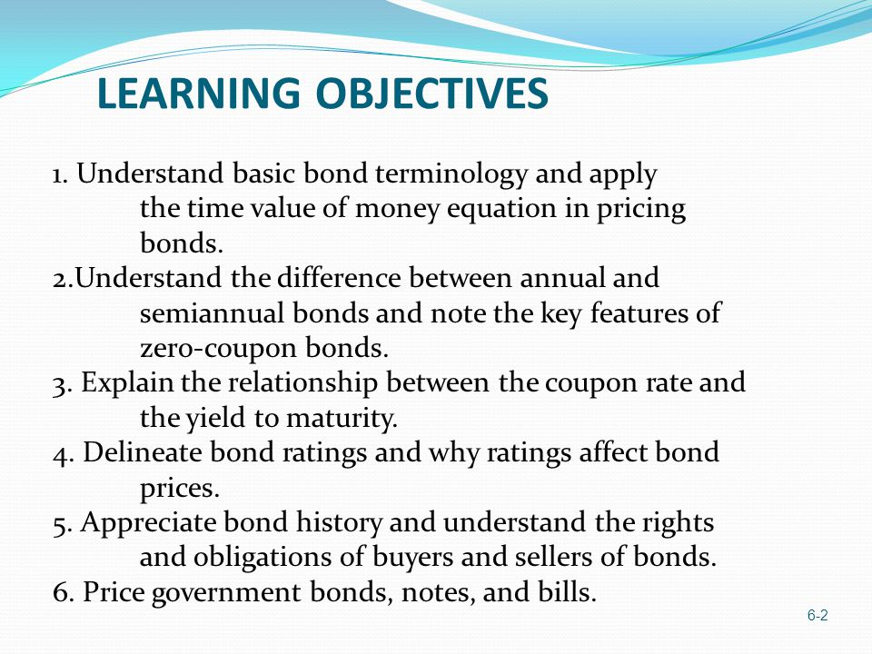 6-2 1. Understand basic bond terminology and apply the time value of money equation in pricing bonds. 2.Understand the difference between annual and s