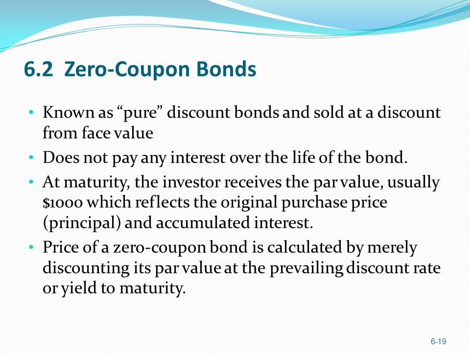 6.2 Zero-Coupon Bonds Known as pure discount bonds and sold at a discount from face value Does not pay any interest over the life of the bond. At matu