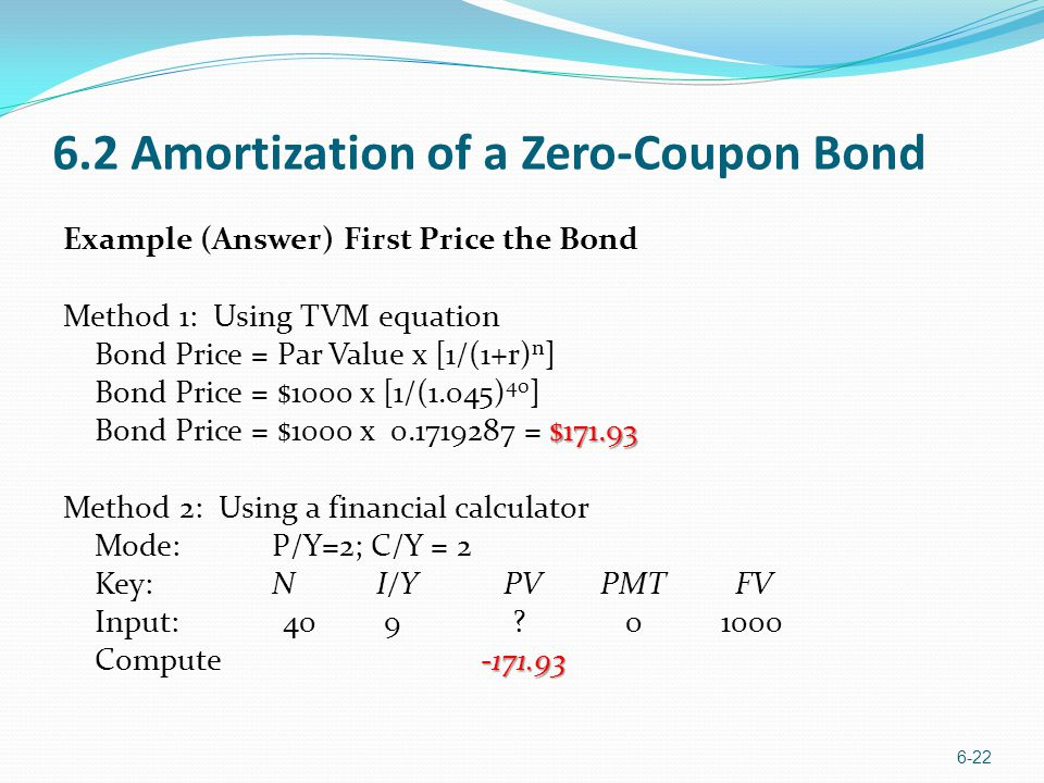 6.2 Amortization of a Zero-Coupon Bond Example (Answer) First Price the Bond Method 1: Using TVM equation Bond Price = Par Value x [1/(1+r) n ] Bond P