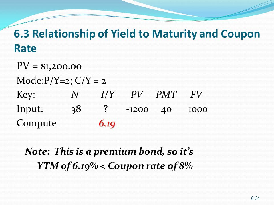 6.3 Relationship of Yield to Maturity and Coupon Rate PV = $1,200.00 Mode:P/Y=2; C/Y = 2 Key:N I/Y PV PMT FV Input:38 ?-1200 40 1000 6.19 Compute6.19