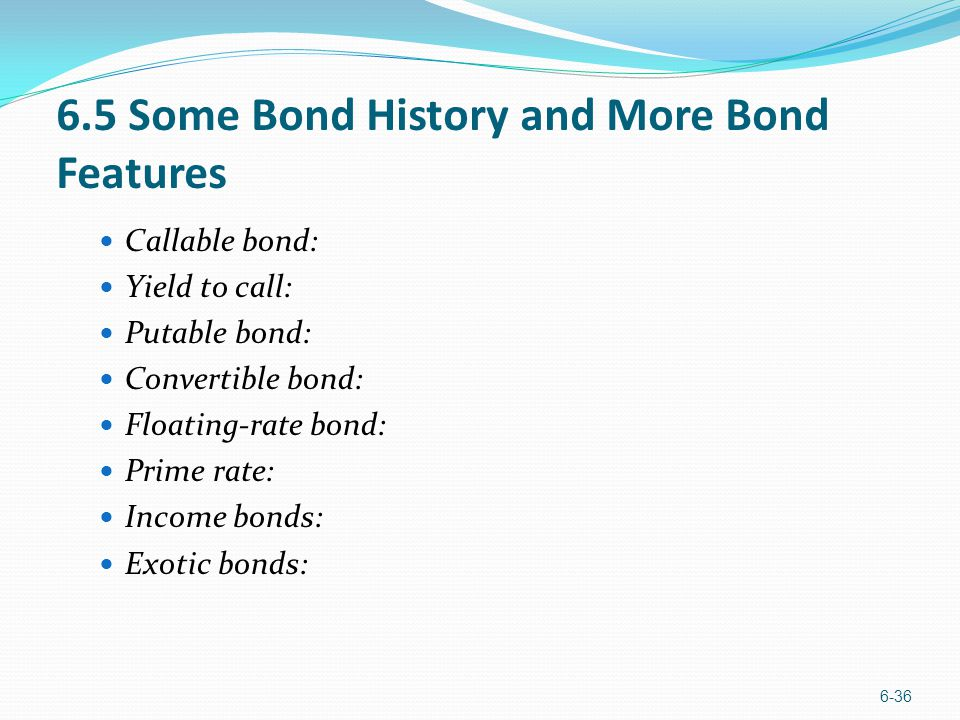 6.5 Some Bond History and More Bond Features Callable bond: Yield to call: Putable bond: Convertible bond: Floating-rate bond: Prime rate: Income bond