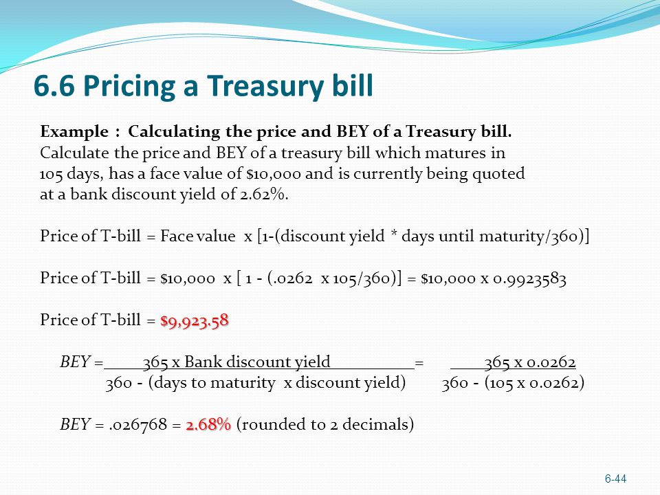 6.6 Pricing a Treasury bill Example : Calculating the price and BEY of a Treasury bill. Calculate the price and BEY of a treasury bill which matures i
