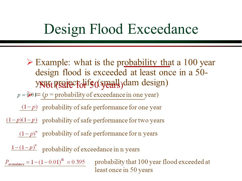 Design Flood Exceedance Example: what is the probability that a 100 year design flood is exceeded at least once in a 50- year project life (small dam design) =______________________ (p = probability of exceedance in one year) probability of safe performance for one year probability of safe performance for two years probability of safe performance for n years probability of exceedance in n years probability that 100 year flood exceeded at least once in 50 years Not (safe for 50 years)