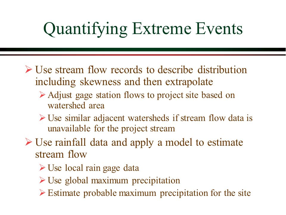 Quantifying Extreme Events Use stream flow records to describe distribution including skewness and then extrapolate Adjust gage station flows to project site based on watershed area Use similar adjacent watersheds if stream flow data is unavailable for the project stream Use rainfall data and apply a model to estimate stream flow Use local rain gage data Use global maximum precipitation Estimate probable maximum precipitation for the site