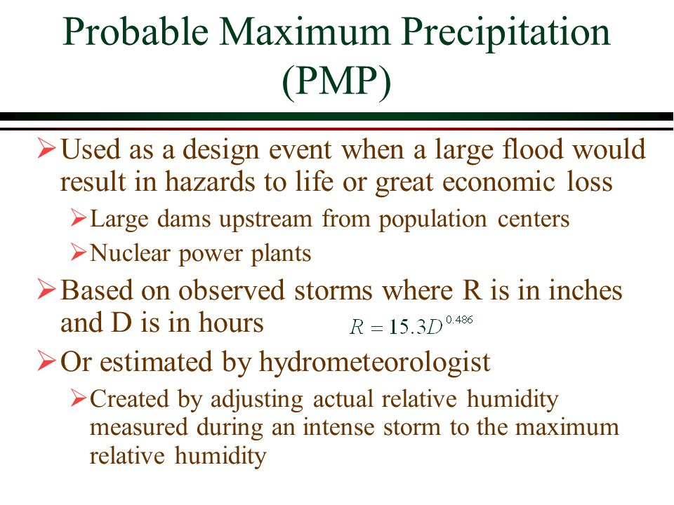 Probable Maximum Precipitation (PMP) Used as a design event when a large flood would result in hazards to life or great economic loss Large dams upstream from population centers Nuclear power plants Based on observed storms where R is in inches and D is in hours Or estimated by hydrometeorologist Created by adjusting actual relative humidity measured during an intense storm to the maximum relative humidity