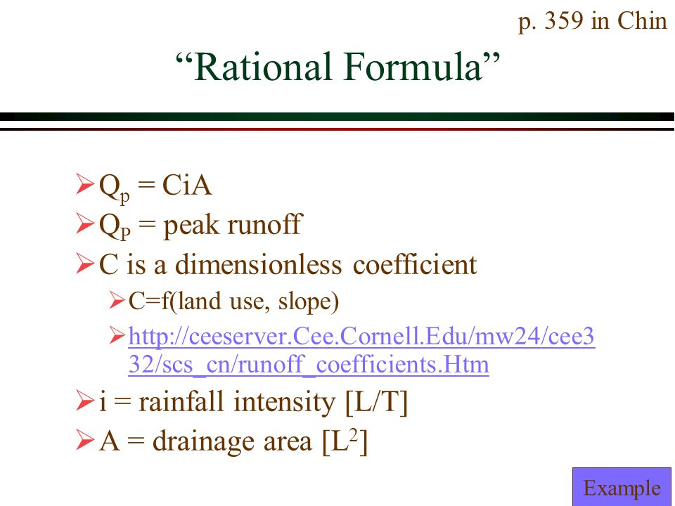 Rational Formula Q p = CiA Q P = peak runoff C is a dimensionless coefficient C=f(land use, slope) http://ceeserver.Cee.Cornell.Edu/mw24/cee3 32/scs_cn/runoff_coefficients.Htm http://ceeserver.Cee.Cornell.Edu/mw24/cee3 32/scs_cn/runoff_coefficients.Htm i = rainfall intensity [L/T] A = drainage area [L 2 ] Example p.