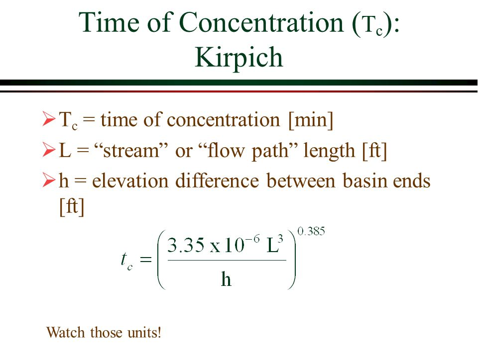 Time of Concentration ( T c ): Kirpich T c = time of concentration [min] L = stream or flow path length [ft] h = elevation difference between basin ends [ft] Watch those units!