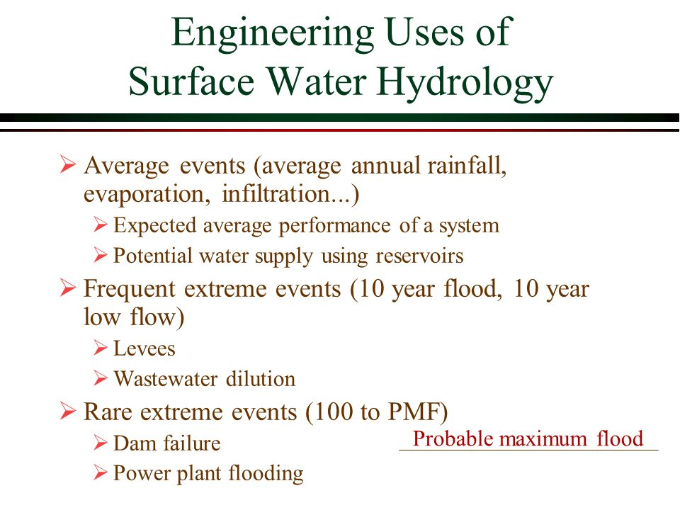Engineering Uses of Surface Water Hydrology Average events (average annual rainfall, evaporation, infiltration...) Expected average performance of a system Potential water supply using reservoirs Frequent extreme events (10 year flood, 10 year low flow) Levees Wastewater dilution Rare extreme events (100 to PMF) Dam failure Power plant flooding Probable maximum flood